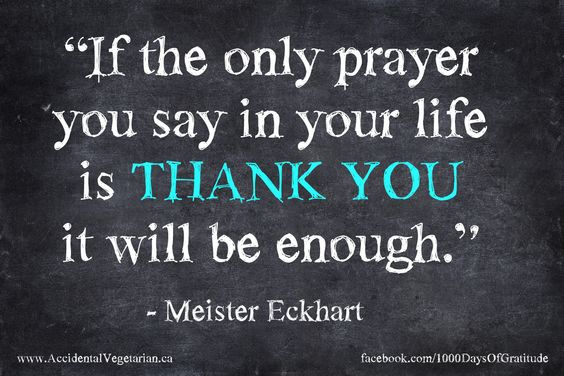 If the only prayer you say in your life is THANK YOU it will be enough - Meister Eckhart Quote / Gratitude
