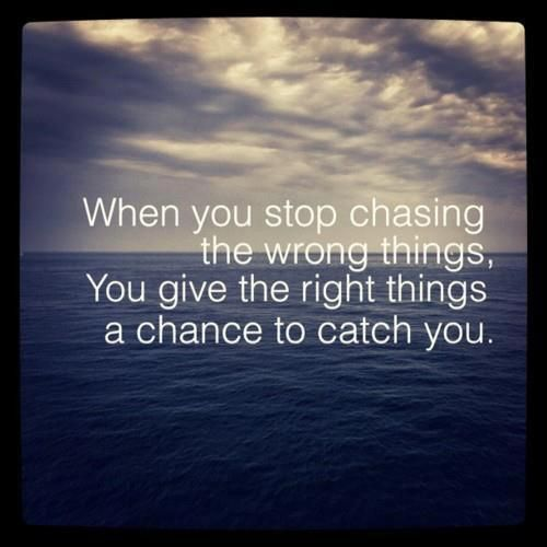 cuando deje de perseguir las cosas equivocadas, le das las cosas correctas la oportunidad para encontrarme con usted.