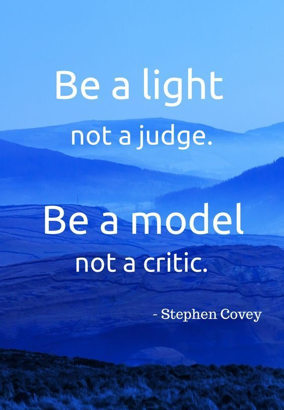 "As Stephen R. Covey  http://pinterest.com/pin/24066179228855335; http://facebook.com/186870734710016 wisely taught, ""Be a light, not a judge. Be a model, not a critic."":"