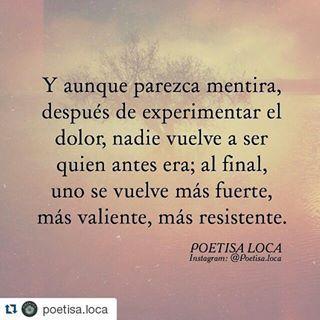 #Repost @poetisa.loca with @repostapp ・・・ Y aunque parezca mentira, después de experimentar el dolor, nadie vuelve a ser quien antes era; al final, uno se vuelve más fuerte, más valiente, más resistente. #poetisaloca