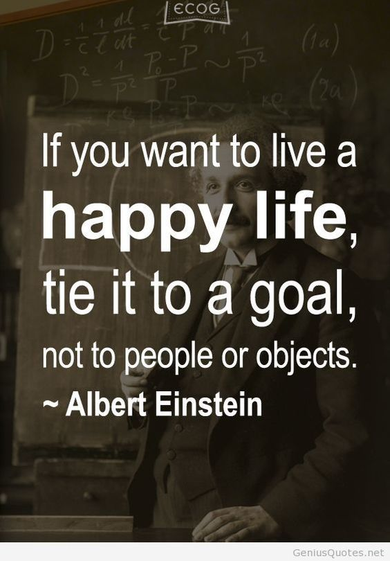 """If you want to live a happy life, tie it to a goal, not to people or objects."" ~ Albert Einstein #quote:"