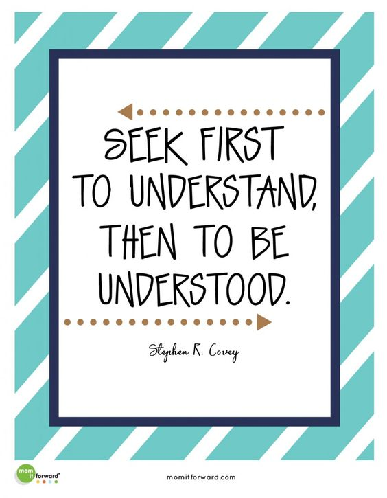 "Stephen Covey said, ""Seek first to understand then to be understood."" Use this quote to teach your family the importance of effective communication.:"