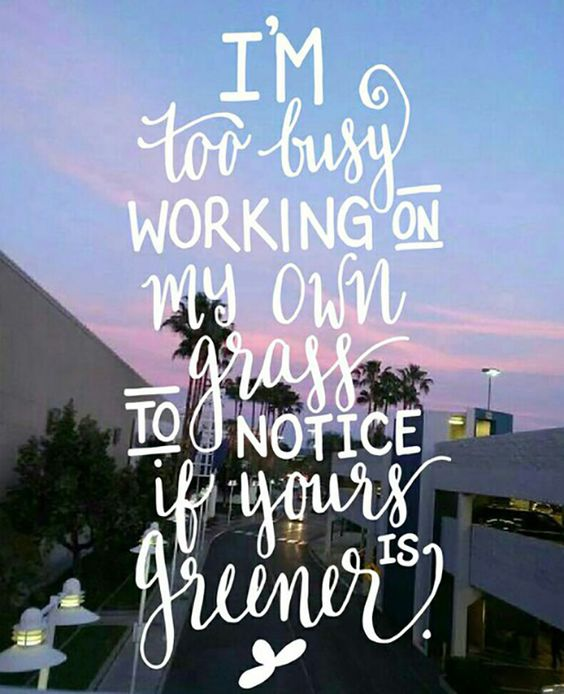 """""""I'm too busy working on my own grass to notice if yours is greener."""""""