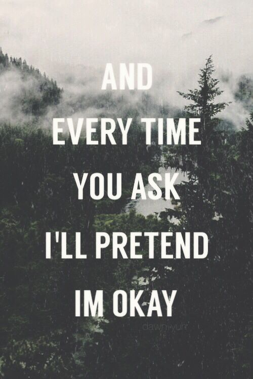 """And every time you ask I'll pretend I'm okay"" - Shawn Mendes song lyric"