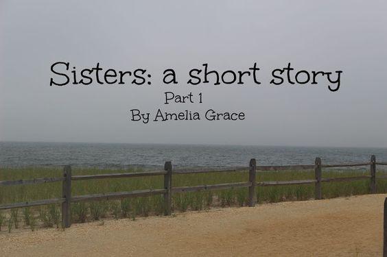 ameliagrace11.blogspot.com Sisters: A Short Story Part 1