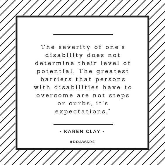 The severity of one's disability does not determine their level of potential. The greatest barriers that persons with disabilities have to overcome are not steps or curbs, it's expectations. - Karen Clay