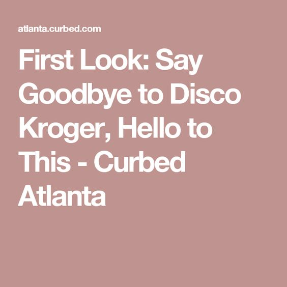 First Look: Say Goodbye to Disco Kroger, Hello to This - Curbed Atlanta