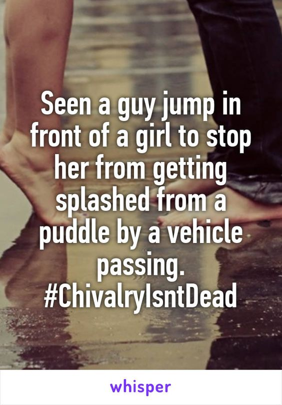 Seen a guy jump in front of a girl to stop her from getting splashed from a puddle by a vehicle passing. #ChivalryIsntDead