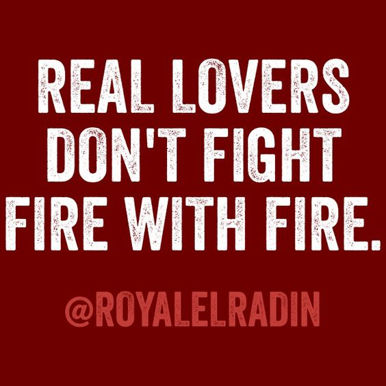 REAL LOVERS DON'T FIGHT FIRE WITH FIRE.