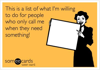 This is a list of what I'm willing to do for people who only call me when they need something!: