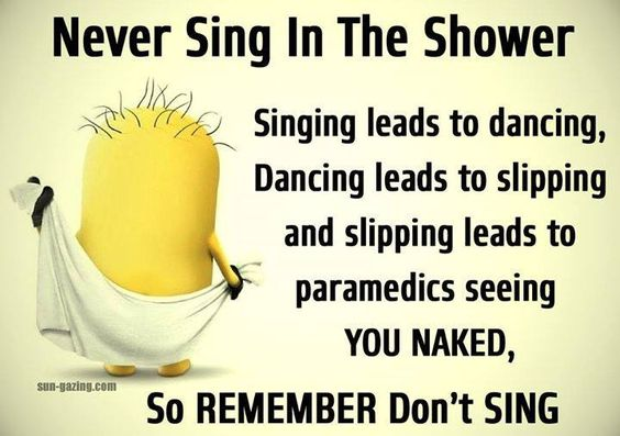Never sing in the shower.  Singing leads to dancing.  Dancing leads to slipping.  Slipping leads to EMTs seeing you naked.: