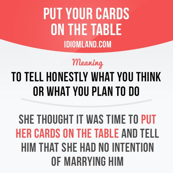 """""""Put your cards on the table"""" means """"to tell honestly what you think or what you plan to do"""". She thought it was time to put her cards on the table and tell him that she had no intention of marrying him."""