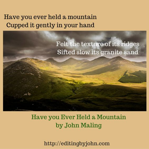 """""""Have you ever held a mountain Cupped it gently in your hand Felt the texture of its ridges Sifted slow its granite sand.""""  Have you Ever Held a Mountain by John Maling"""