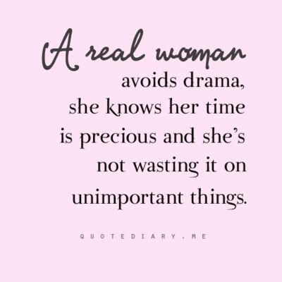 A real woman avoids drama, she knows her time is precious and she's not wasting it on unimportant things.: