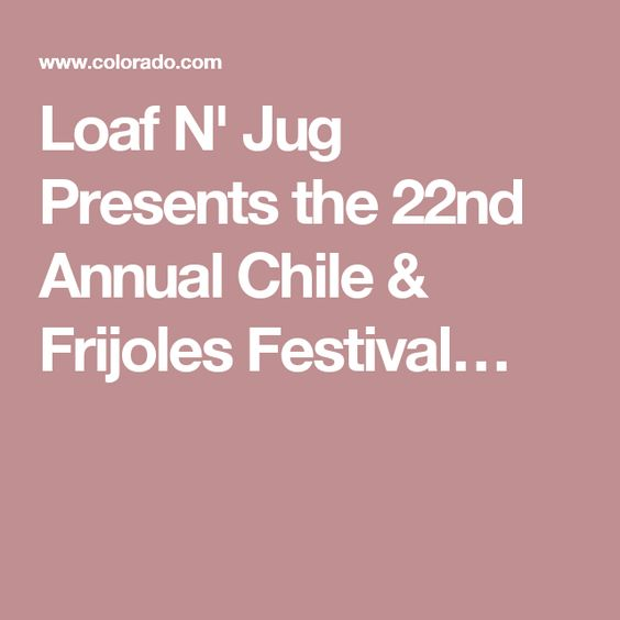 Loaf N' Jug Presents the 22nd Annual Chile & Frijoles Festival.  Union Avenue Historic District, Pueblo, CO 81003.  September 23, 2016 - September 25, 2016 Overview  Celebrate the harvest of Pueblo Mira Sol Chilies. Enjoy music, arts & crafts, cooking competitions and much more! Fri. 3pm-12am, Sat. 10am-12am & Sun. 10am-6pm