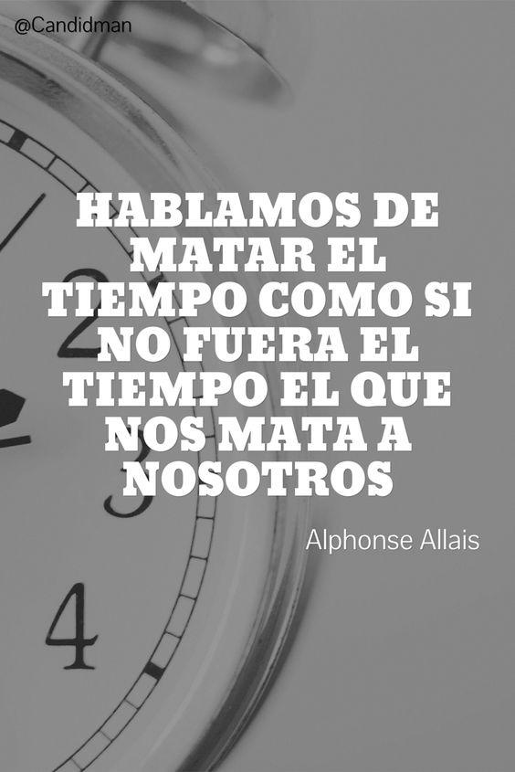 20160613 Hablamos de matar el tiempo como si no fuera el tiempo el que nos mata a nosotros - Alphonse Allais @Candidman pinterest