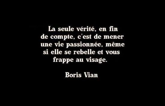 """""""La seule verité, en fin de compte, est de mener une vie passionnée, même si elle se rebelle et vous frappe au visage."""" Boris Vian."""