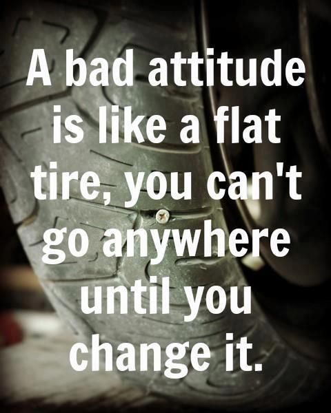 A bad attitude is like flat tire. You cannot go anywhere unless you change it.