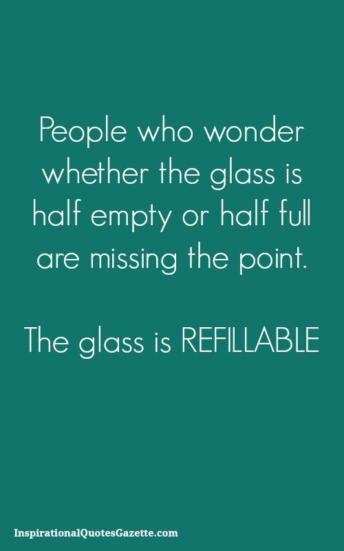 People who wonder whether the glass is half empty or half full are missing the point - The glass is refillable:
