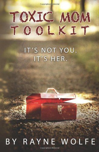 Toxic Mom Toolkit: Discovering a Happy Life Despite Toxic Parenting by Rayne Wolfe A must-read for me!