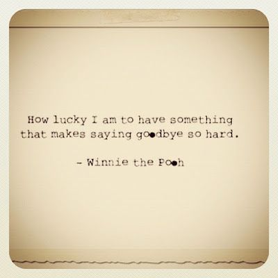 """How lucky I am to have something that makes saying goodbye so hard.""-Winnie the Pooh"