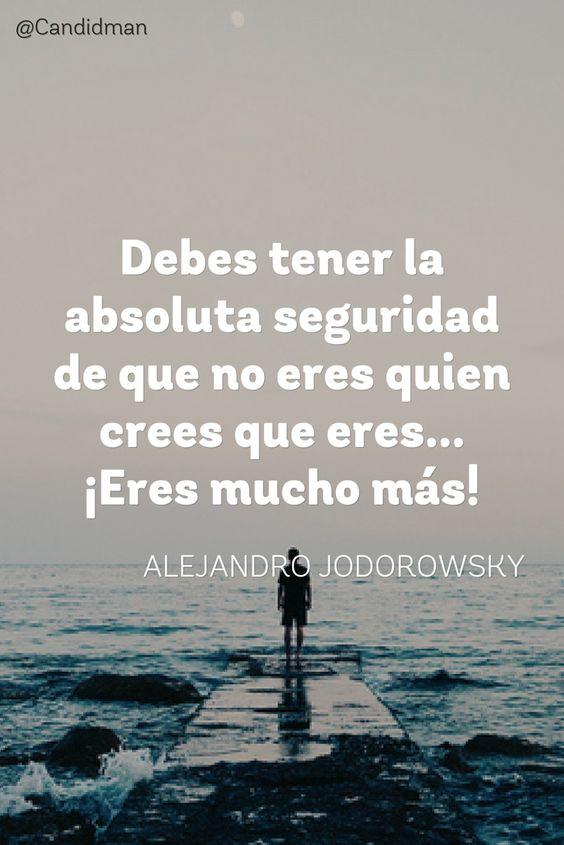Debes tener la absoluta seguridad de que no eres quien crees que eres  Eres mucho más!  Alejandro Jodorowsky  @Candidman     #Frases Frases Celebres Alejandro Jodorowsky Candidman Motivación @candidman: