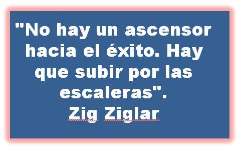 No hay un ascensor hacia el éxito. Hay que subir por las escaleras. Zig Ziglar.