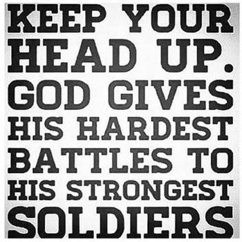 Keep Your Head Up. God Gives His Hardest Battles To His Strongest Soldiers. If you're interested in starting your own blog, check out http://www.StartABlog123.com.: