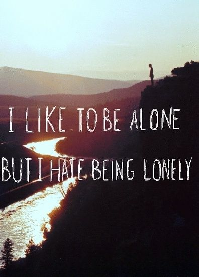 I LIKE TO BE ALONE BUT I HATE BEING LONELY. I don't think I could describe myself better ...