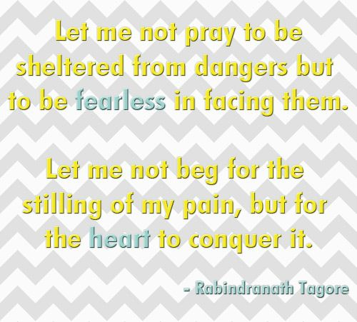 Let me not beg for the stillness of my pain, but for the heart to conquer it.