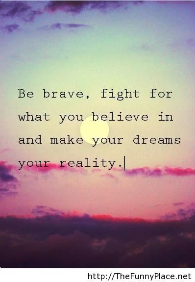 """""""Be brave, fight for what you believe in, and make your"""