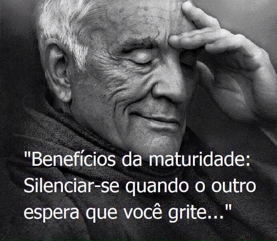 """""""Benefícios da maturidade: Silenciar-se quando o outro espera que você grite..."""""""
