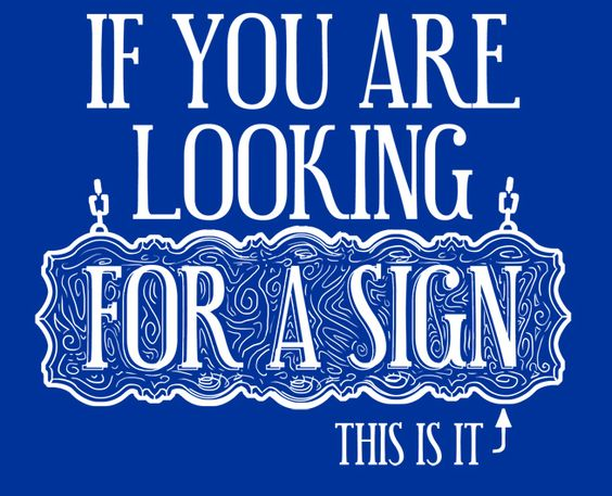 If you are looking for a sign, this is it.