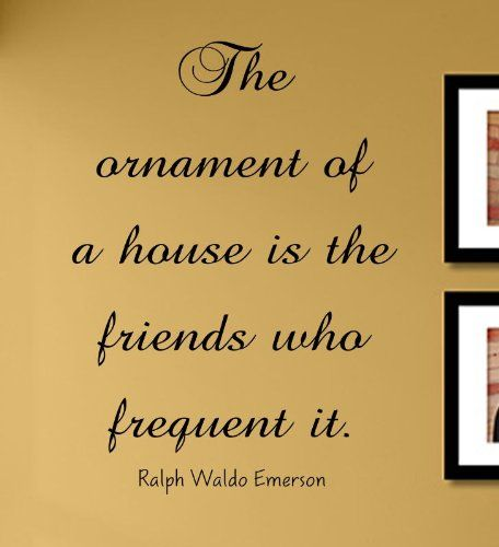 The ornament of a house is the friends who frequent it. Ralph Waldo Emerson Vinyl Wall Decals Quotes Sayings Words Art Decor Lettering Vinyl Wall Art Inspirational Uplifting Slap-Art http://www.amazon.com/dp/B00H0IP96A/ref=cm_sw_r_pi_dp_vs2Ttb0R5FPS7WGA