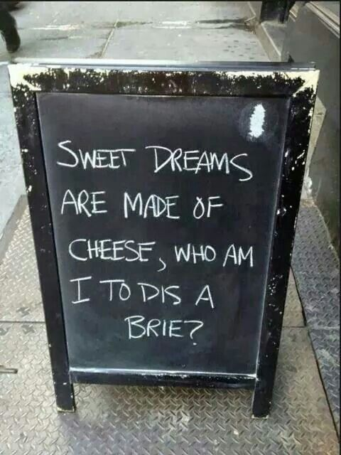 Sweet dreams are made of cheese, who am I to dis a brie?