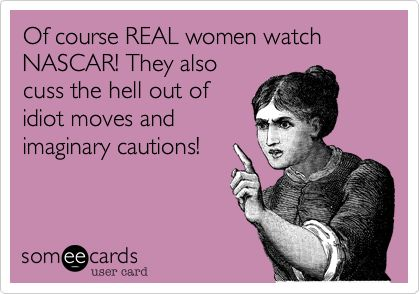 Of course REAL women watch NASCAR! They also cuss the hell out of idiot moves and imaginary cautions!: