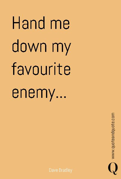 """""""Hand me down my favourite enemy..."""" by Dave Bradley  https://www.quoteandquote.com/quote/?id=664  #quote, #attitude, #lyrics, #drugs, #addiction, #song, #enemy, #quoteandquote, #booze, #quotation, #power, #will"""
