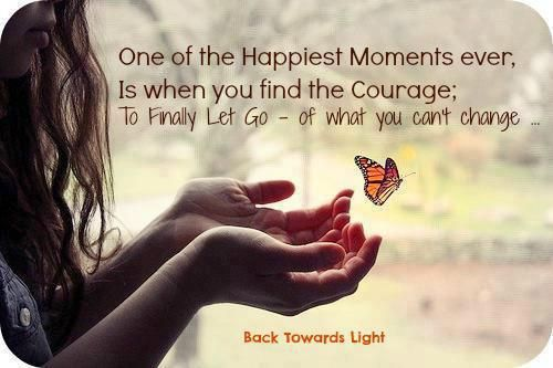 One of the Happiest Moments ever,  Is when you find the Courage;  To Finally Let Go - of what you can't change —