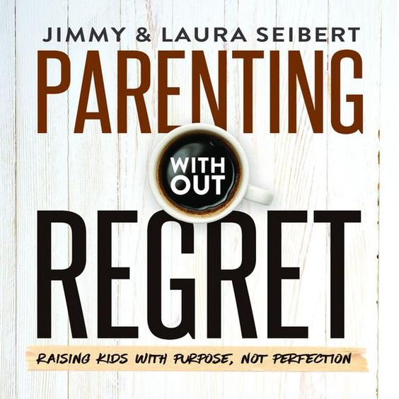 Parenting Without Regret: Raising Kids With Purpose Not Perfection by Jimmy and Laura Seibert