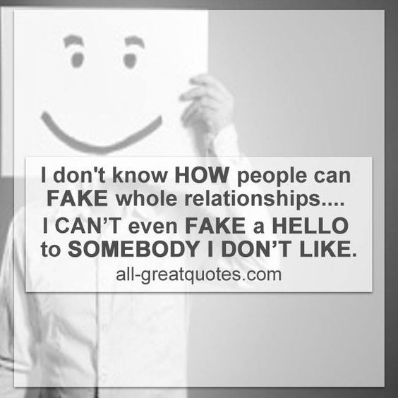 "I don't know HOW people can FAKE whole relationships.... I CAN""T  even FAKE  a HELLO to SOMEBODY I DON""T LIKE."