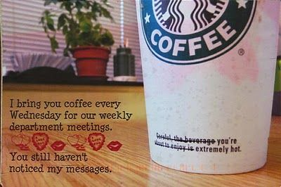 I bring you coffee every Wednesday for our weekly department meetings. You still haven't noticed my messages.