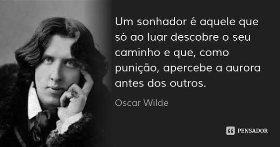 Um sonhador é aquele que só ao luar descobre o seu caminho e que, como punição, apercebe a aurora antes dos outros. — Oscar Wilde