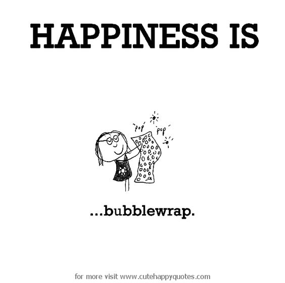 Happiness is, bubblewrap. - Cute Happy Quotes: