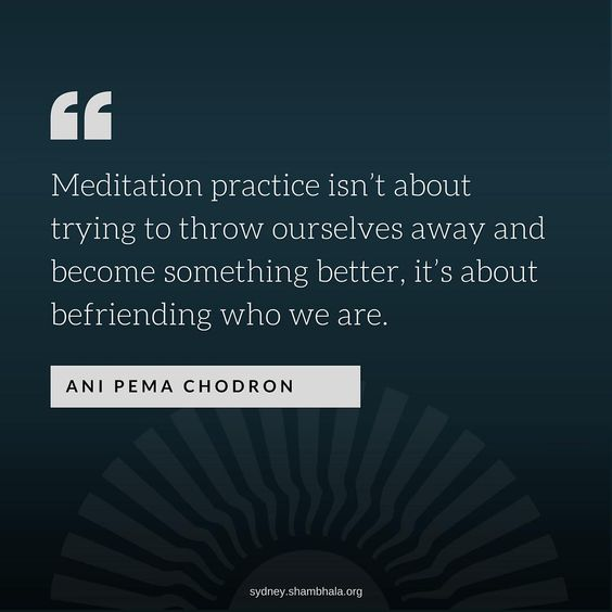 Meditation practice isn't about trying to throw ourselves away and become something better, it's about befriending who we are.…