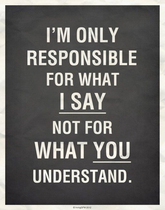 I'm only responsible for what I say not for what you understand.|  I meant what I said, I'm not speaking in puzzles, lol!!