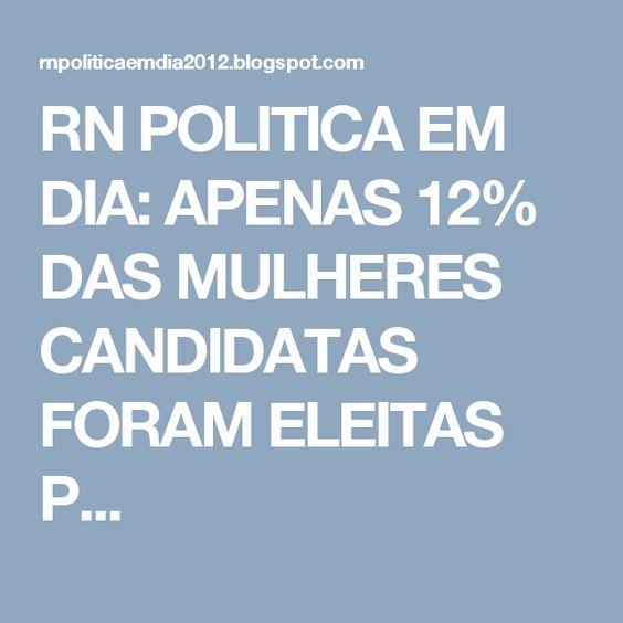 RN POLITICA EM DIA: APENAS 12% DAS MULHERES CANDIDATAS FORAM ELEITAS P...