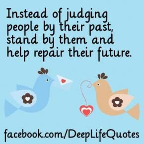 Instead of judging people for their past, stand by them  help them repair their future