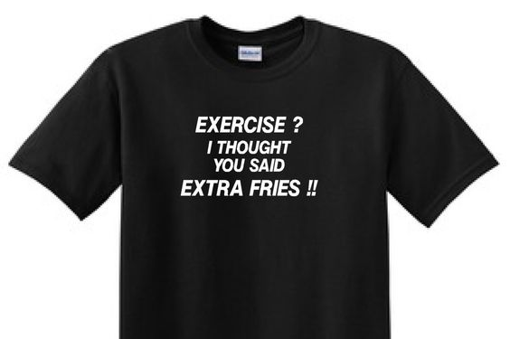EXERCISE ? I Thought You Said EXTRA FRIES !! - Funny T-shirt by TotalTeeSigns on Etsy https://www.etsy.com/listing/286037719/exercise-i-thought-you-said-extra-fries