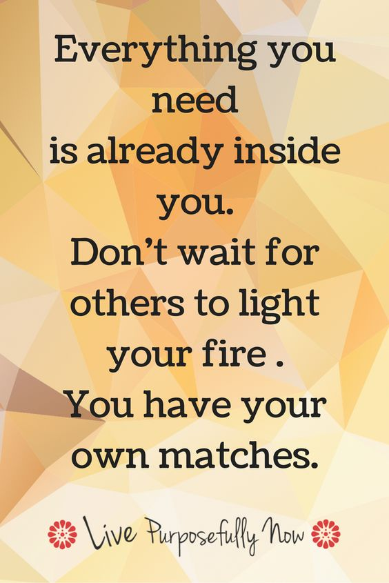 You have all you need within you to light your world on fire...time to burn brightly.
