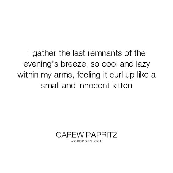 """Carew Papritz - """"I gather the last remnants of the evening�s breeze, so cool and lazy within my arms,..."""". quotes, quote, breeze, lazy, kitten, carew-papritz, the-legacy-letters, evening, curl-up"""